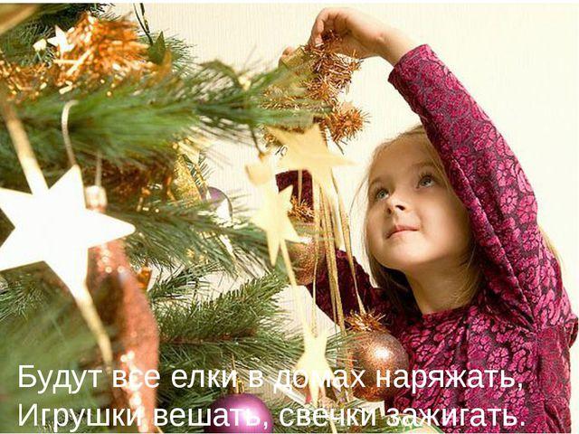 Будут все елки в домах наряжать, Игрушки вешать, свечки зажигать.
