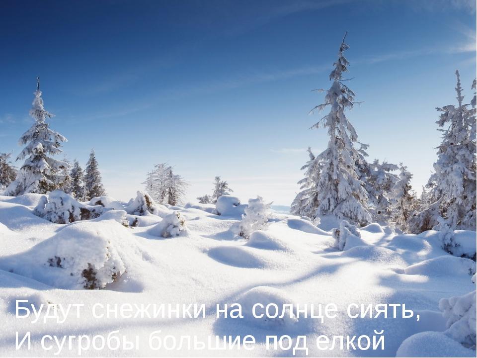 Будут снежинки на солнце сиять, И сугробы большие под елкой лежать.