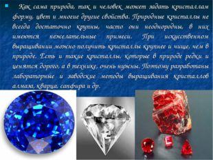 Как сама природа, так и человек может задать кристаллам форму, цвет и многие