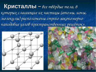Кристаллы – все твёрдые тела, в которых слагающие их частицы (атомы, ионы, м