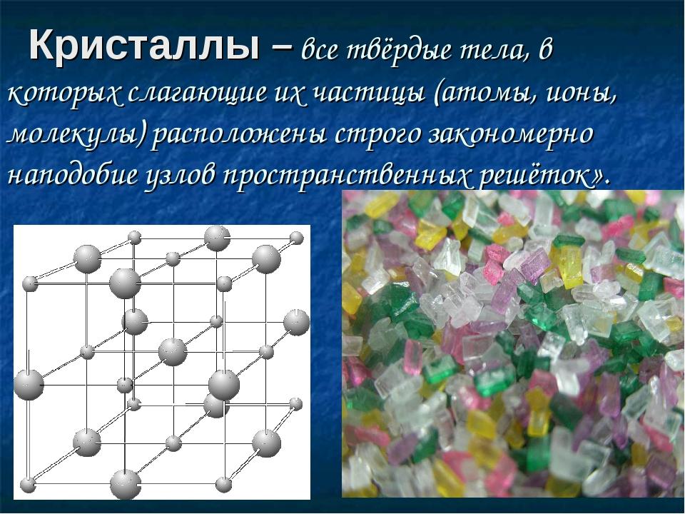 Кристаллы – все твёрдые тела, в которых слагающие их частицы (атомы, ионы, м...