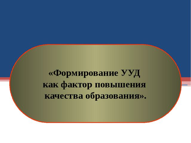 «Формирование УУД как фактор повышения качества образования».