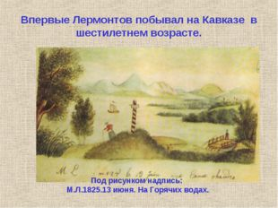 Впервые Лермонтов побывал на Кавказе в шестилетнем возрасте. Под рисунком на