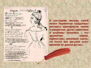 В последние месяцы своей жизни Лермонтов продолжал рисовать карандашом, пером