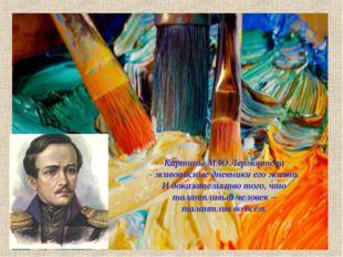 Картины М.Ю.Лермонтова - живописные дневники его жизни. И доказательство того