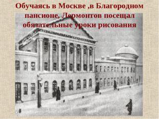 Обучаясь в Москве ,в Благородном пансионе, Лермонтов посещал обязательные уро