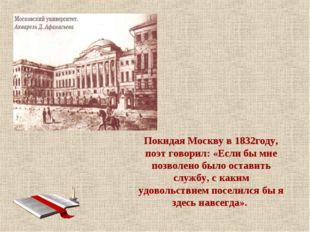 Покидая Москву в 1832году, поэт говорил: «Если бы мне позволено было оставит