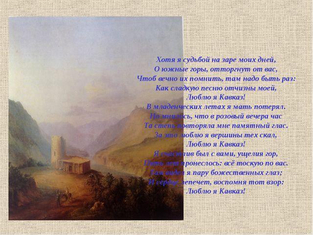 Хотя я судьбой на заре моих дней, О южные горы, отторгнут от вас, Чтоб вечно...