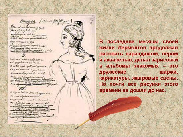 В последние месяцы своей жизни Лермонтов продолжал рисовать карандашом, пером...
