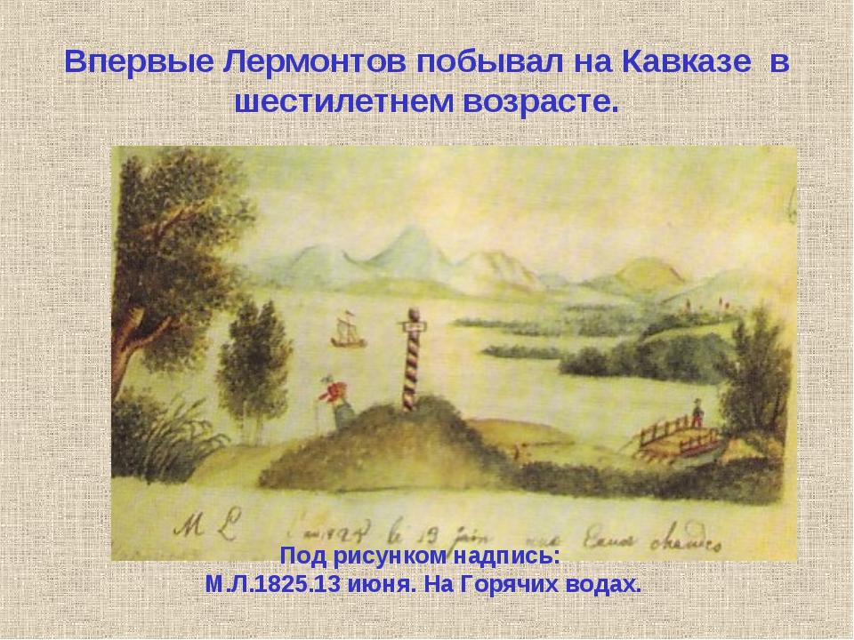 Впервые Лермонтов побывал на Кавказе в шестилетнем возрасте. Под рисунком на...