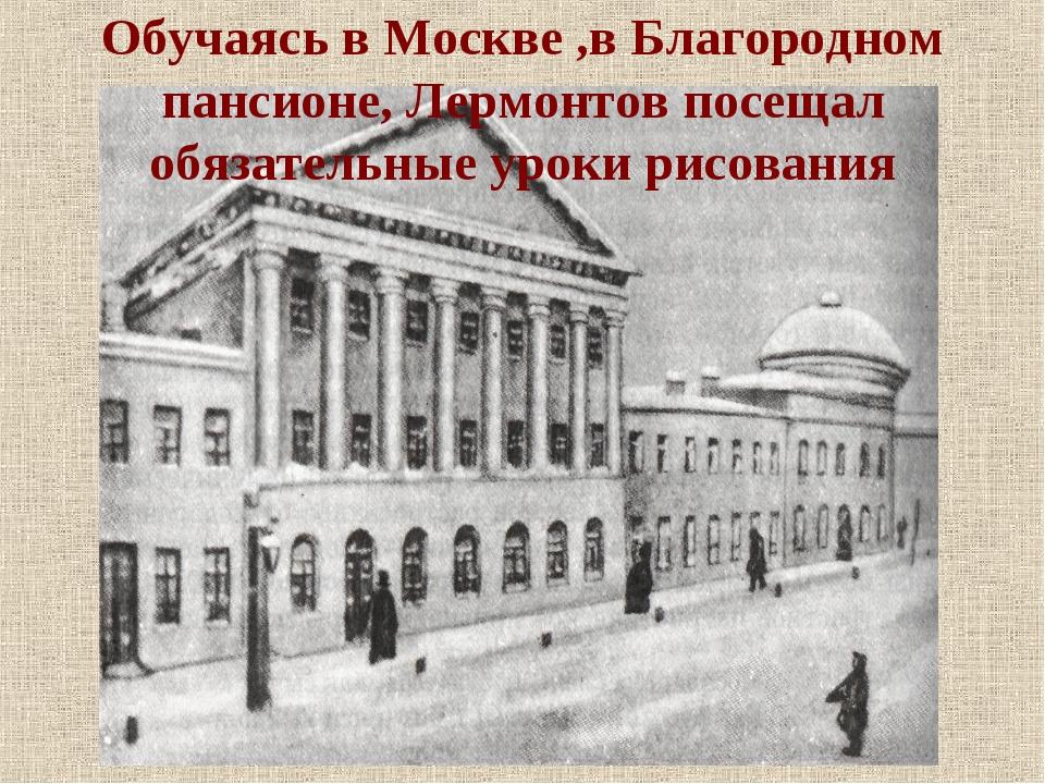 Обучаясь в Москве ,в Благородном пансионе, Лермонтов посещал обязательные уро...
