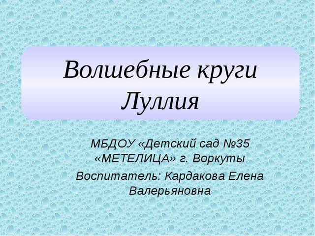 МБДОУ «Детский сад №35 «МЕТЕЛИЦА» г. Воркуты Воспитатель: Кардакова Елена Вал...