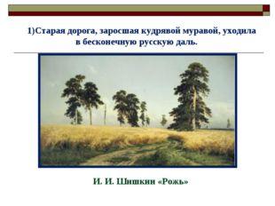 Старая дорога, заросшая кудрявой муравой, уходила в бесконечную русскую даль.