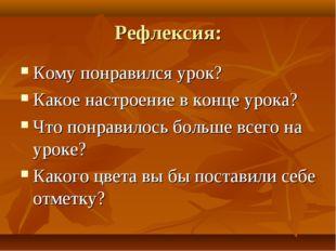 Рефлексия: Кому понравился урок? Какое настроение в конце урока? Что понравил