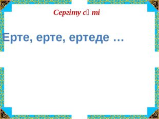 Сергіту сәті Ерте, ерте, ертеде …
