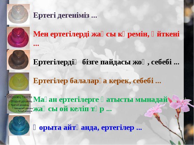 Ертегі дегеніміз ... Мен ертегілерді жақсы көремін, өйткені ... Ертегілердің...
