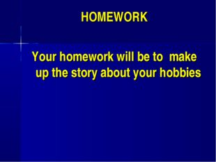HOMEWORK Your homework will be to make up the story about your hobbies