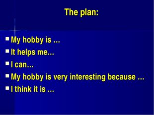 The plan: My hobby is … It helps me… I can… My hobby is very interesting bec