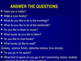 ANSWER THE QUESTIONS Have you a hobby? What is your hobby? What do you like t