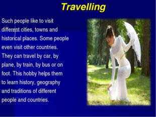 Travelling Such people like to visit different cities, towns and historical p