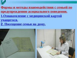 1.Ознакомление с медицинской картой учащегося. 2. Посещение семьи на дому. Ф