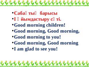 Сабақтың барысы І Ұйымдастыру сәті. Good morning children! Good morning, Goo