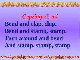 Сергіту сәті Bend and clap, clap. Bend and stamp, stamp. Turn around and bend