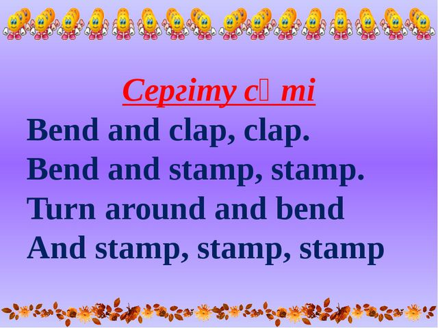 Сергіту сәті Bend and clap, clap. Bend and stamp, stamp. Turn around and bend...