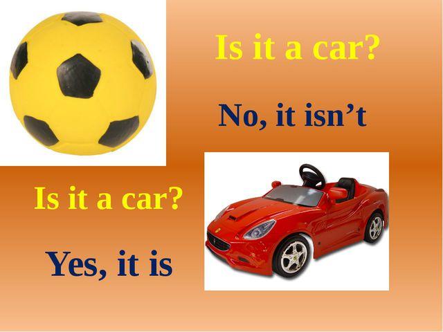 Is it a car? No, it isn't Is it a car? Yes, it is
