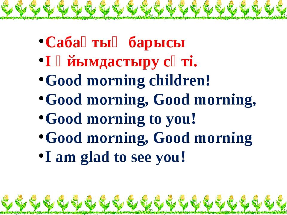 Сабақтың барысы І Ұйымдастыру сәті. Good morning children! Good morning, Goo...