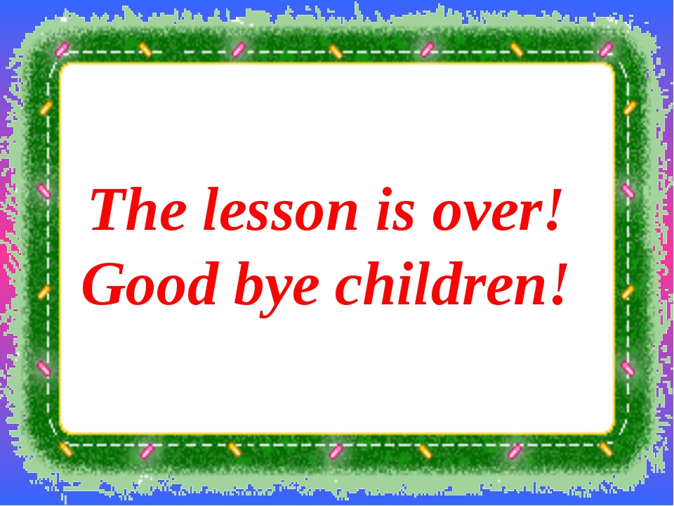 The lesson is over! Good bye children!