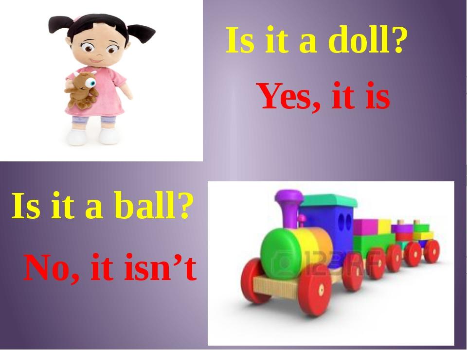 Is it a ball? No, it isn't Yes, it is Is it a doll?