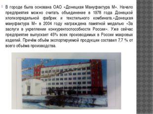 В городе была основана ОАО «Донецкая Мануфактура М». Начало предприятия можно