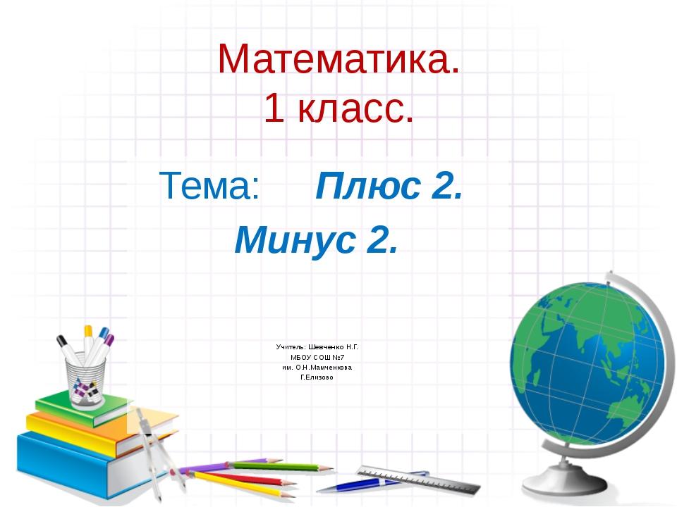 Математика. 1 класс. Тема: Плюс 2. Минус 2. Учитель: Шевченко Н.Г. МБОУ СОШ №...