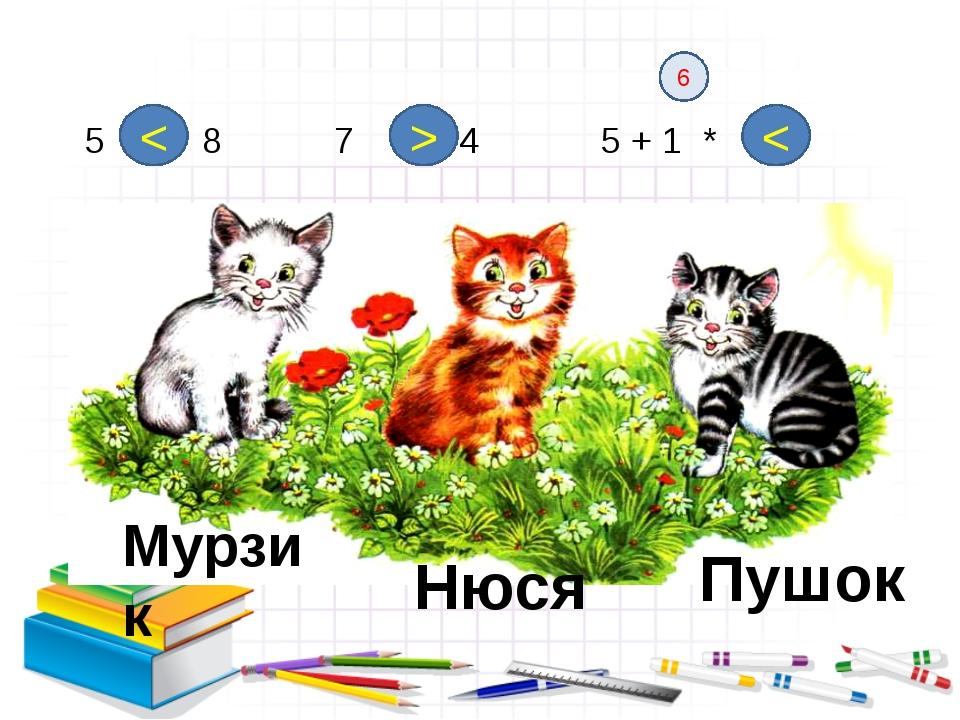 5 ∗ 8 7 * 4 5 + 1 * 7 < > < Пушок Нюся Мурзик 6