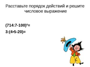 Расставьте порядок действий и решите числовое выражение (714:7-100)²= 3:(4•5-