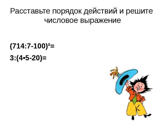Расставьте порядок действий и решите числовое выражение (714:7-100)²= 3:(4•5-...