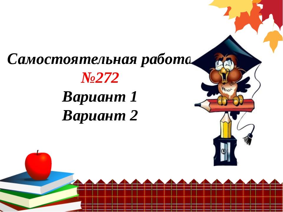 Самостоятельная работа №272 Вариант 1 Вариант 2