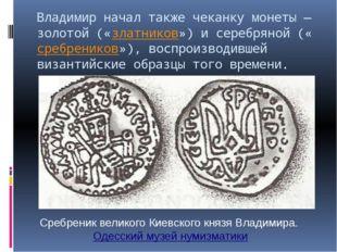Владимир начал также чеканку монеты— золотой («златников») и серебряной («ср