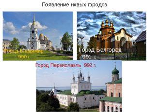 Появление новых городов. Город Владимир 990 г Город Белгород 991 г. Город Пер