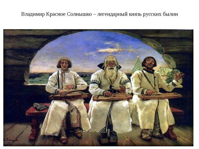 Владимир Красное Солнышко – легендарный князь русских былин