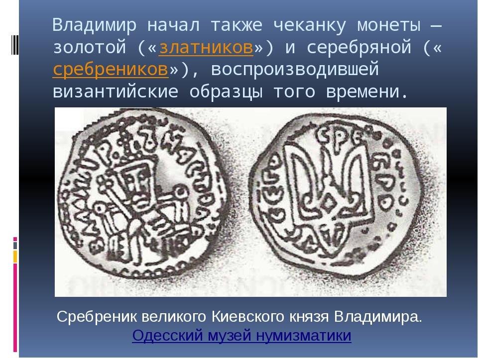 Владимир начал также чеканку монеты— золотой («златников») и серебряной («ср...