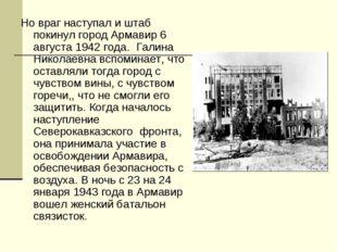 Но враг наступал и штаб покинул город Армавир 6 августа 1942 года. Галина Ник