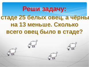 Реши задачу: В стаде 25 белых овец, а чёрных на 13 меньше. Сколько всего овец