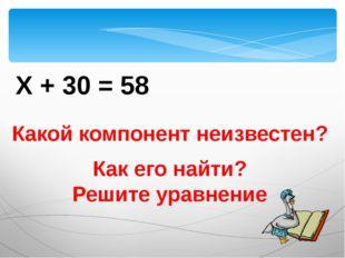 Х + 30 = 58 Какой компонент неизвестен? Как его найти? Решите уравнение