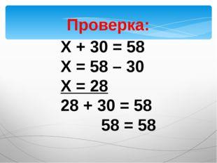 Проверка: Х + 30 = 58 Х = 58 – 30 Х = 28 28 + 30 = 58 58 = 58