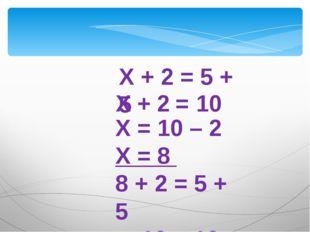Х + 2 = 10 Х = 10 – 2 Х = 8 8 + 2 = 5 + 5 10 = 10 Х + 2 = 5 + 5