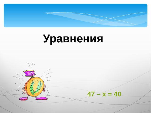 Уравнения 47 – х = 40