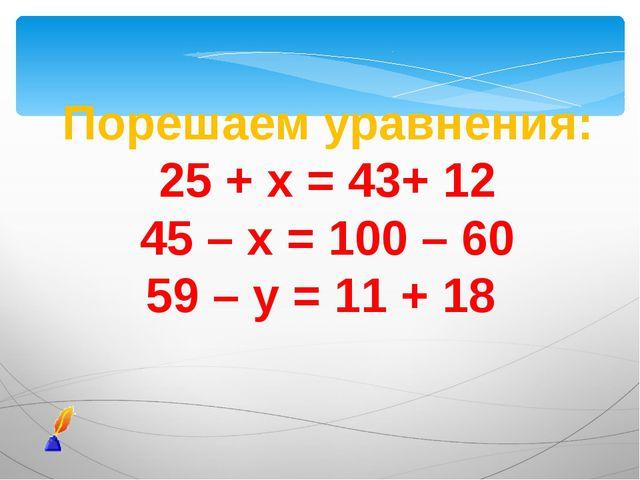 Порешаем уравнения: 25 + х = 43+ 12 45 – х = 100 – 60 59 – у = 11 + 18