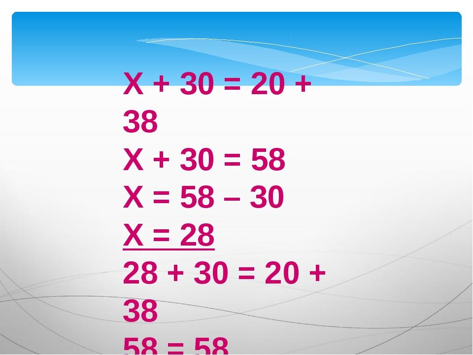 Х + 30 = 20 + 38 Х + 30 = 58 Х = 58 – 30 Х = 28 28 + 30 = 20 + 38 58 = 58